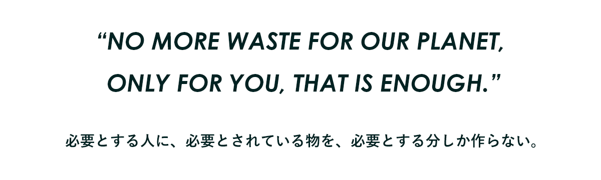 """""""NO MORE WASTE FOR OUR PLANET,  ONLY FOR YOU, THAT IS ENOUGH."""" 必要とする人に、必要とされている物を、必要とする分しか作らない。"""