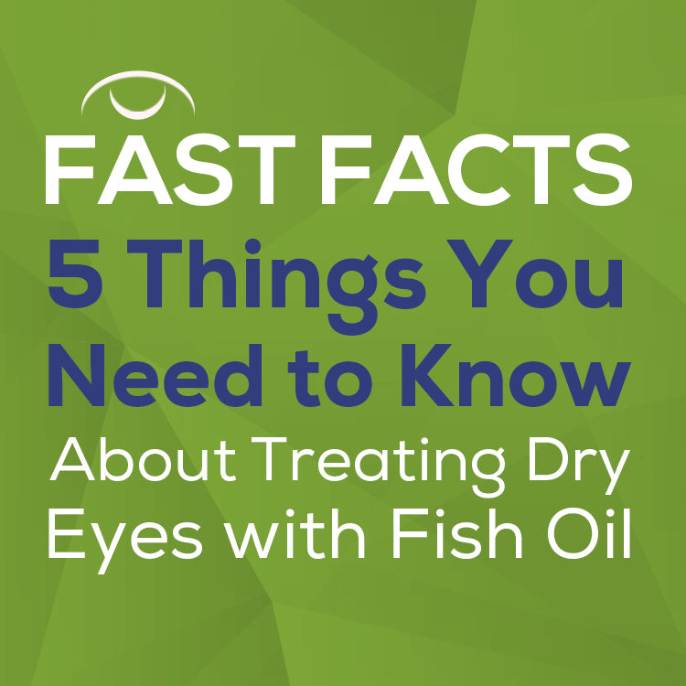 text: Fast Facts 5 things you need to know about treating dry eyes with fish oil