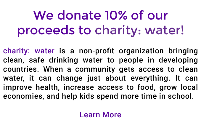 We donate 10% of our proceeds to charity: water! charity: water is a non-profit organization bringing clean, safe drinking water to people in developing countries. When a community gets access to clean water, it can change just about everything. It can improve health, increase access to food, grow local economies, and help kids spend more time in school. Learn More!