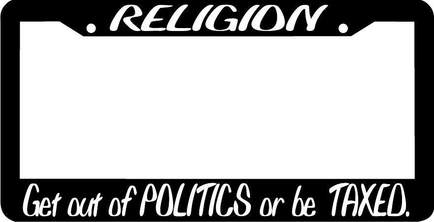 RELIGION GET OUT OF POLITICS OR BE TAXED License Plate Frame
