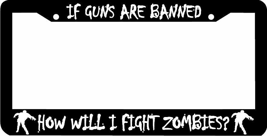 IF GUNS ARE BANNED HOW WILL I FIGHT ZOMBIES ZOMBIE License Plate Frame