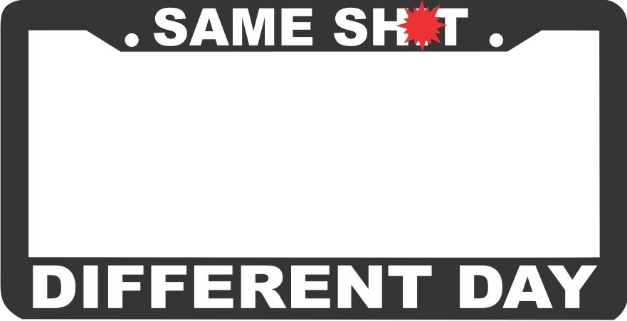 SAME SH*T DIFFERENT DAY HUMORUS FUNNY  License Plate Frame