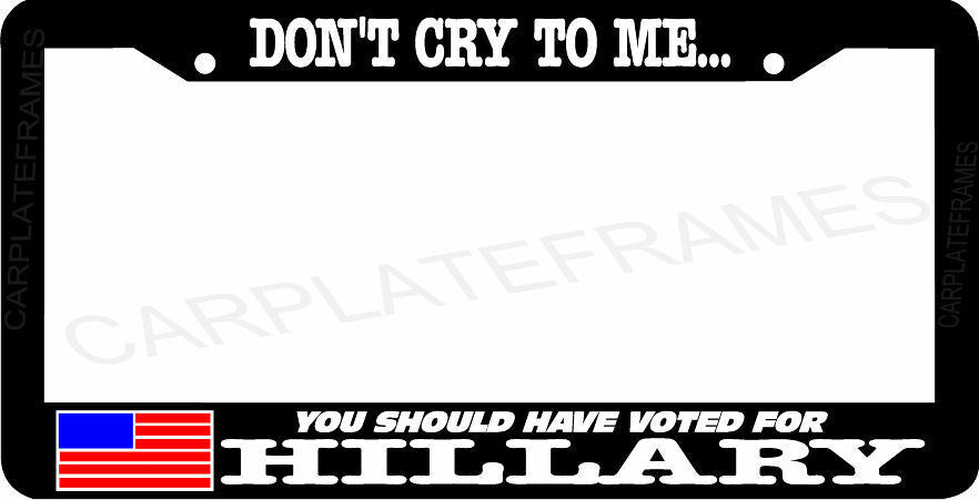 DON'T CRY TO ME YOU SHOULD HAVE VOTED FOR HILLARY anti trump License Plate Frame