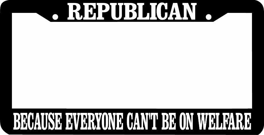 REPUBLICAN Because Everyone Can't Be On Welfare License Plate Frame
