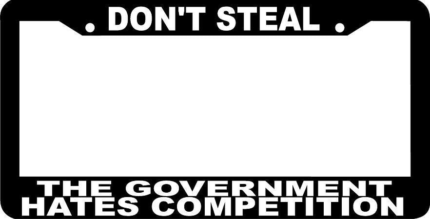 DON'T STEAL THE GOVERNMENT HATES COMPETITION  funny License Plate Frame
