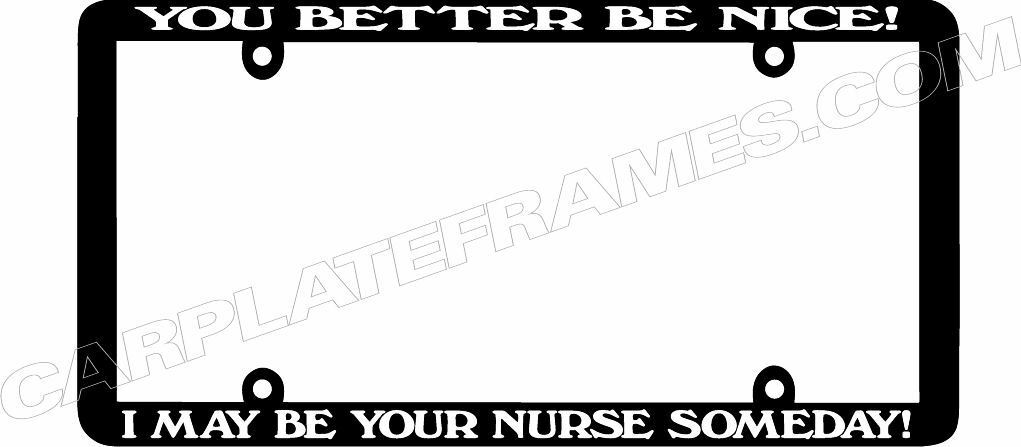 Thin Frame YOU BETTER BE NICE I MAY BE YOUR NURSE SOMEDAY License Plate Frame