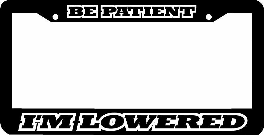 BE PATIENT I'M LOWERED low and slow  funny License Plate Frame