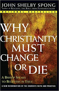 Why Christianity Must Change or Die: A Bishop Speaks to Believers In Exile [Paperback] Spong, John Shelby by Ellsberg, Michael, 1999