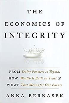 The Economics of Integrity: From Dairy Farmers to Toyota, How Wealth Is Built on Trust and What That Means for Our Future [Hardcover] Bernasek, Anna by Dekuan, Huang, 2010