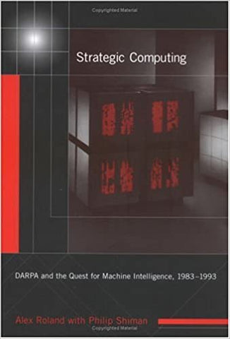 Strategic Computing: Darpa And The Quest For Machine Intelligence 1983-1993 (History Of Computing) by Roland, 2002