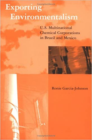 Exporting Environmentalism: Us Multinational Chemical Corporations In Brazil And Mexico (Global Environmental Accord: Strategies For Sustainability And Institutional Innovation) by 39 Plt