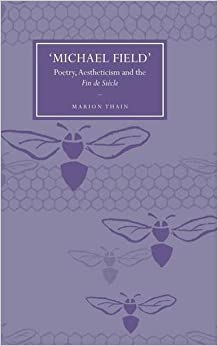 'Michael Field': Poetry, Aestheticism And The Fin De Siècle: Poetry, Aestheticism And The Fin De Siecle (Hb 2007) by Thain M, 2007