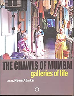 THE CHAWLS OF MUMBAI GALLERIES OF LIFE by NEERA ADARKAR, 2012