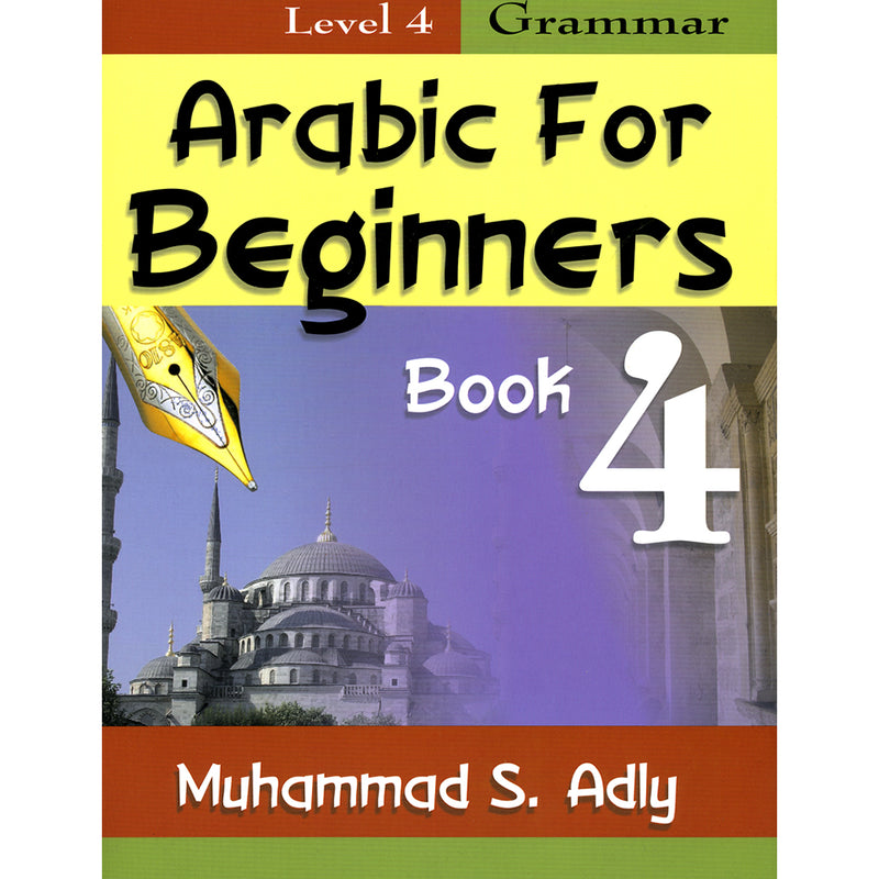 Arabic for Beginners: Book 4 (Level 4, Grammar Book)
