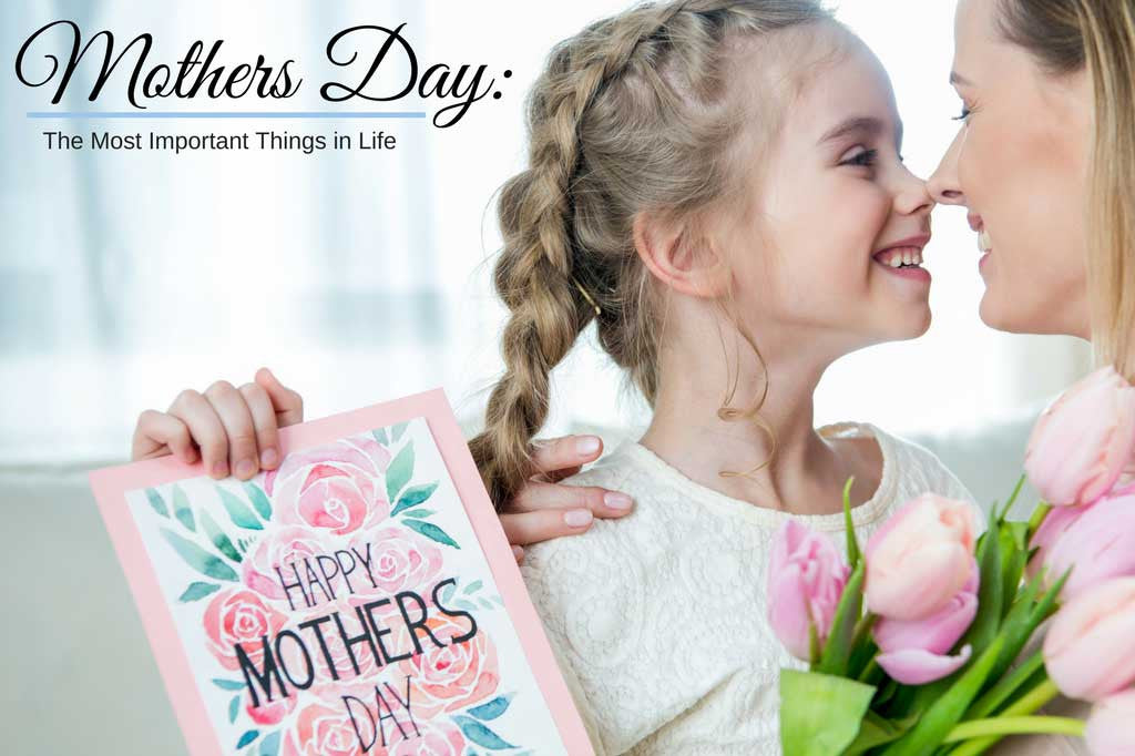 Mothers Day: the Most Important Things in Life