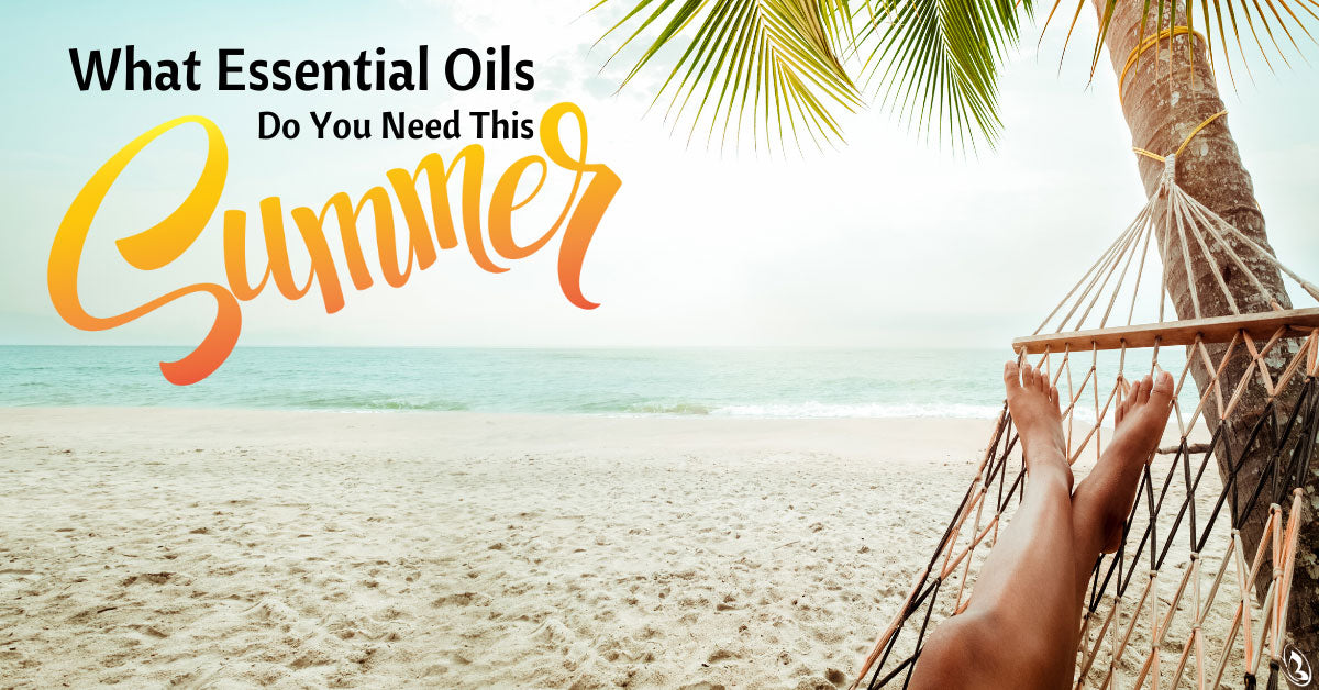 What Essential Oils Do You Need This Summer