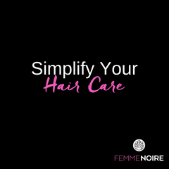 Simplify Your Hair Care - FEMMENOIRE