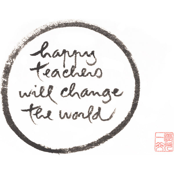 """Happy teachers will change the world"" print - Thich Nhat Hanh"