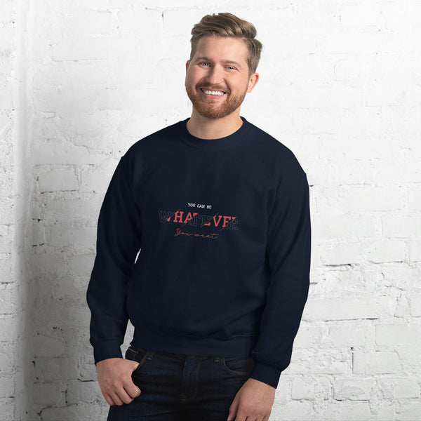 YOU CAN BE WHATEVER YOU WANT - MENS CREW NECK SWEATSHIRT