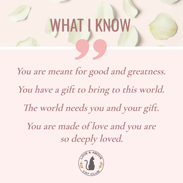 WHAT I KNOW: You are meant for good and greatness  You have a gift to bring to this world  The world needs you and your gift  You are made of love and you are so deeply loved