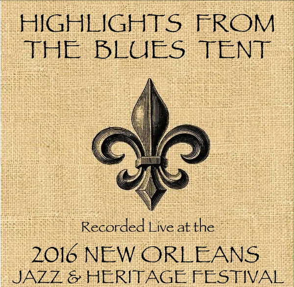 Holiday Savings! - Highlights From The Blues Tent: Live at 2016 New Orleans Jazz & Heritage Festival