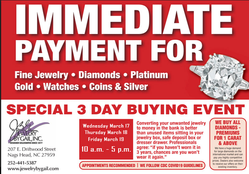 IMMEDIATE PAYMENT FOR: Fine Jewelry • Diamonds • Platinum • Gold • Watches • Coins & Silver. SPECIAL 3 DAY BUYING EVENT. Turn your old jewelry into cash on Wednesday, Thursday or Friday March 17, 18, and 19!  Beneficial Estate Buyers will be at Jewelry by Gail to make offers on Fine Jewelry, Diamonds, Platinum, Gold, Watches, Coins and Silver!   Appointments are strongly recommended, and we follow CDC guidelines, so call 252-441-5387 to secure a time!