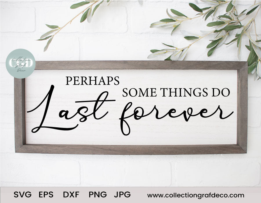 Perhaps some things do last forever - Scripture Digital Cut File - Vector EPS, DXF, SVG, PNG, JPG