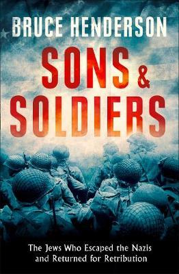 Sons and Soldiers The Jews Who Escaped the Nazis and Returned for Retribution