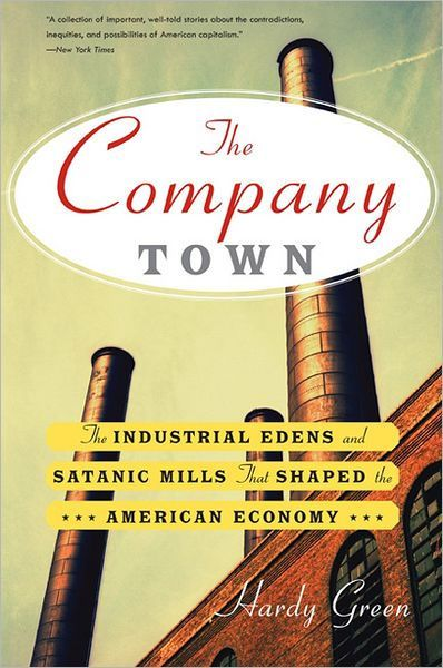 The Company Town: The Industrial Edens and Satanic Mills That Shaped the American Economy