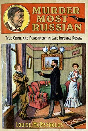 Murder Most Russian True Crime and Punishment in Late Imperial Russia