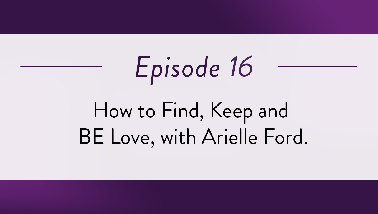 Episode 16 - How to Find, Keep and BE Love, with Arielle Ford.