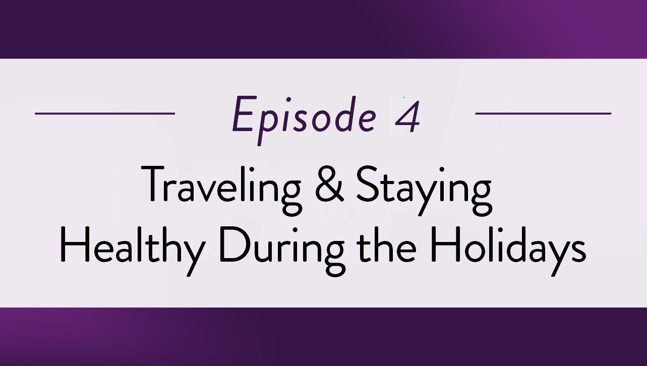 Episode 4 - Traveling & Staying Healthy During the Holidays