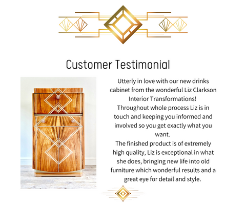 Customer testimonial reading: Utterly in love with our new drinks cabinet from the wonderful Liz Clarkson Interior Transformations!  Throughout whole process Liz is in touch and keeping you informed and involved so you get exactly what you want.  The finished product is of extremely high quality, Liz is exceptional in what she does, bringing new life into old furniture which wonderful results and a great eye for detail and style.