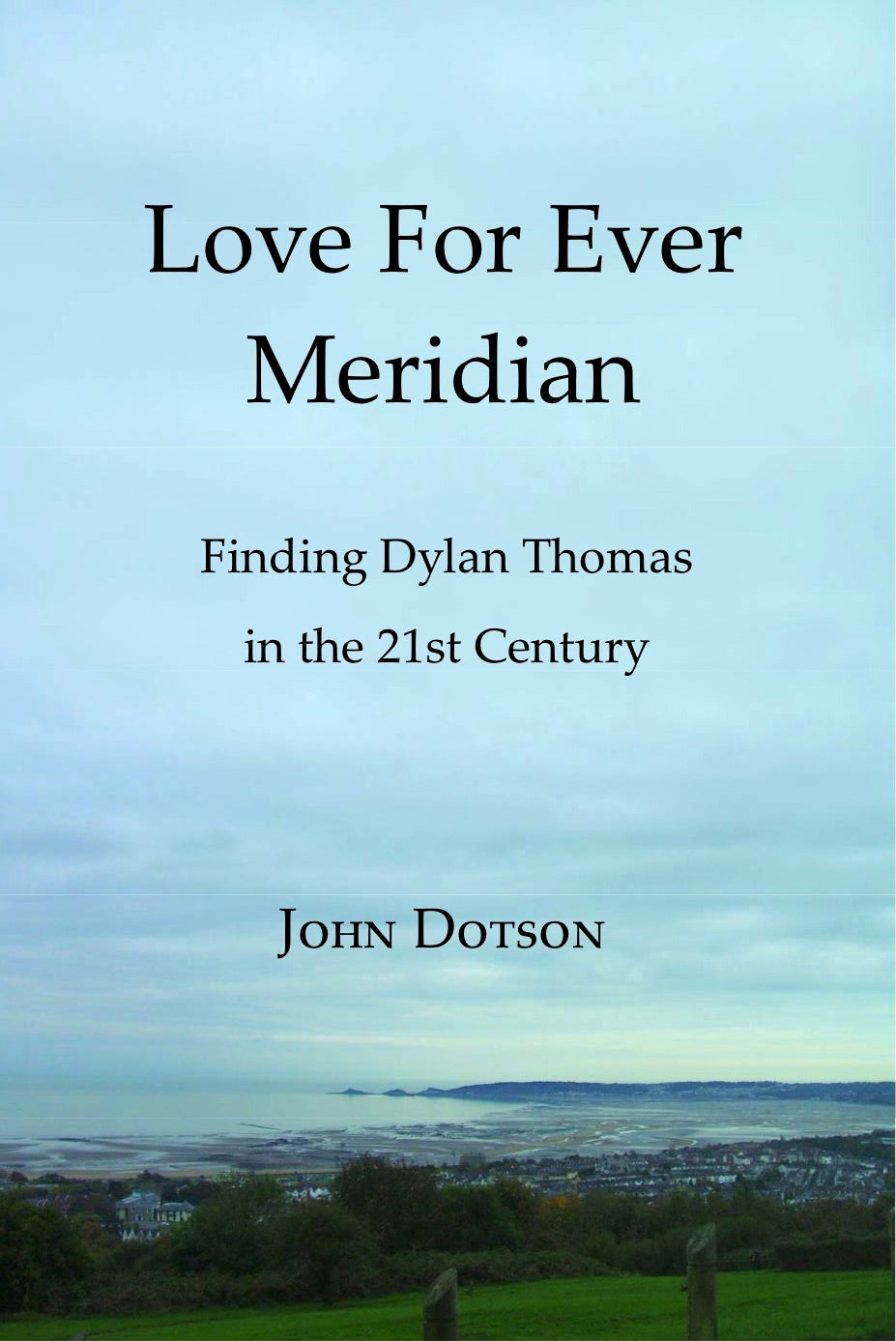 LOVE FOR EVER MERIDIAN/FINDING DYLAN THOMAS IN THE 21ST CENTURY by American writer John Dotson, 2012
