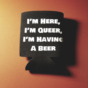 I'm Here, I'm Queer, I'm Having a Beer coozie