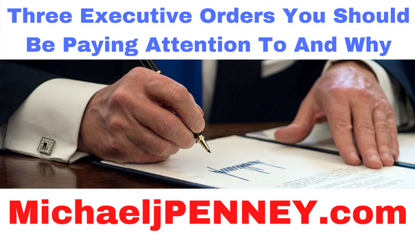 Three Executive Orders You Should Be Paying Attention To And Why