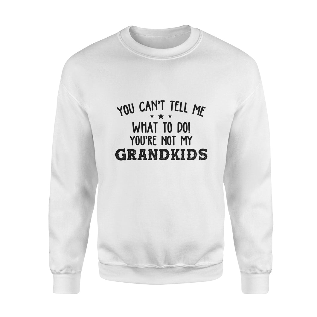 You Can't Tell Me What To Do, You're Not My Grandkids - Standard Crew Neck Sweatshirt