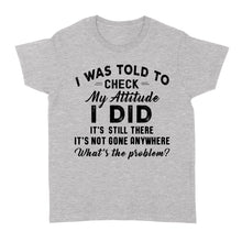 Load image into Gallery viewer, I Was Told To Check My Attitude I Did It's Still There - Standard Women's T-shirt