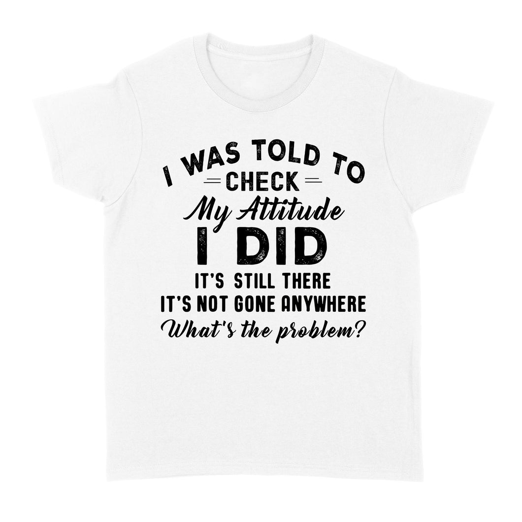 I Was Told To Check My Attitude I Did It's Still There - Standard Women's T-shirt