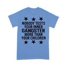 Load image into Gallery viewer, Nobody Tests Your Inner Gangster More Than Your Children - Standard T-shirt