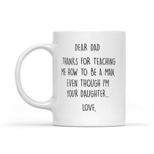 Load image into Gallery viewer, Dear Dad, Thanks For Teaching Me How To Be A Man Even Though I'm Your Daughter - White Mug