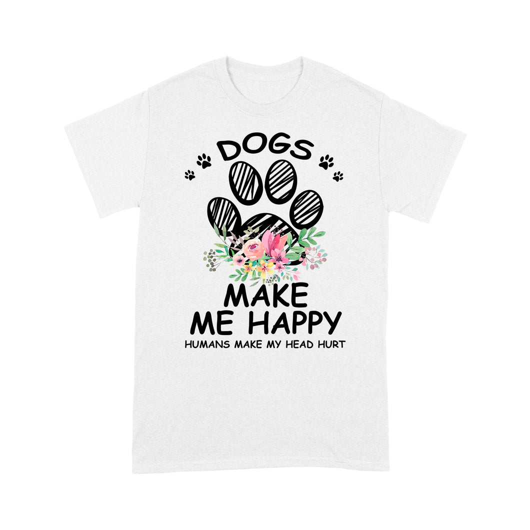 Dogs Make Me Happy Humans Make My Head Hurt - Standard T-shirt