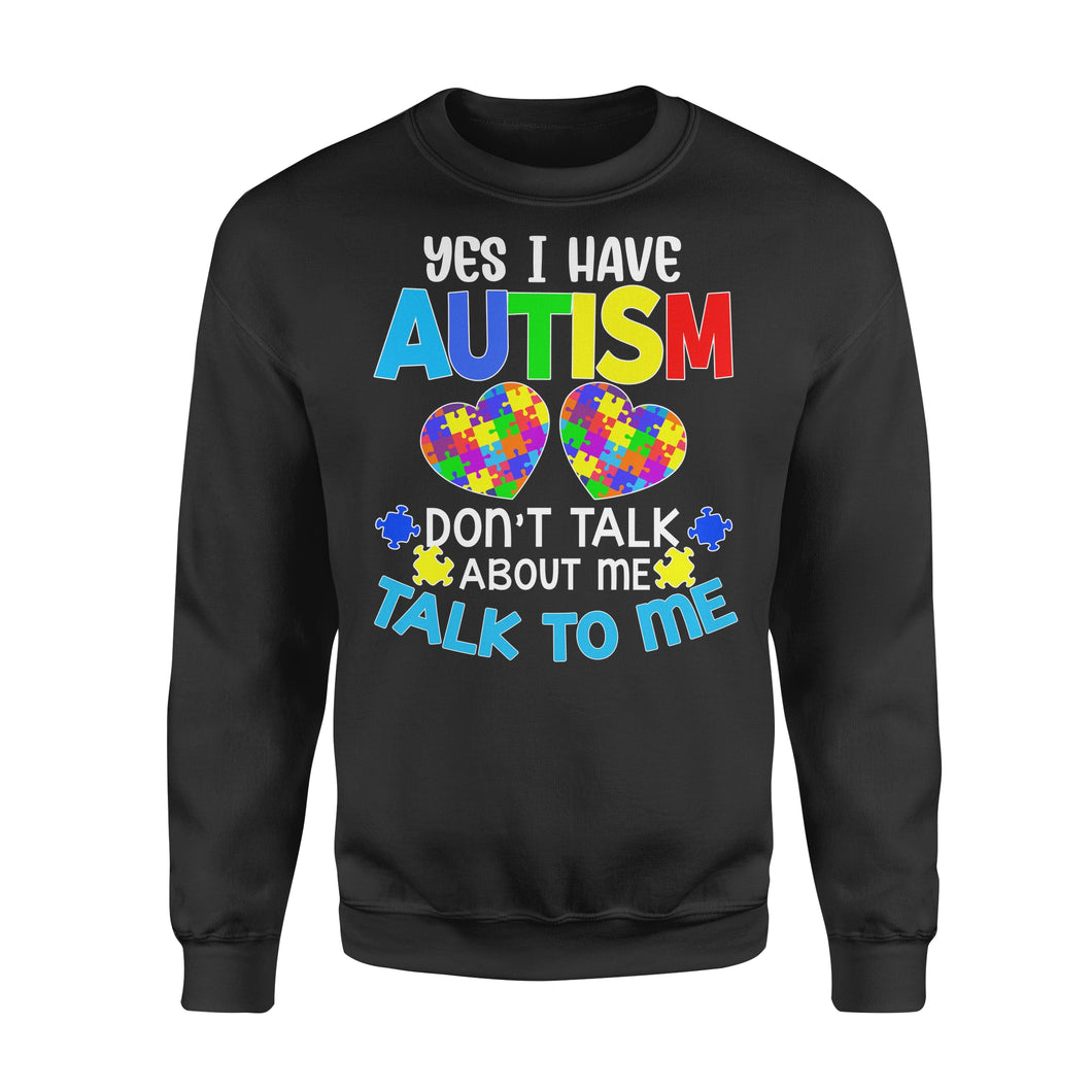 Yes I Have Autism Don't Talk About Me Talk To Me - Standard Crew Neck Sweatshirt