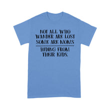 Load image into Gallery viewer, Not All Who Wander Are Lost Some Are Moms Hiding From Their Kids - Standard T-shirt