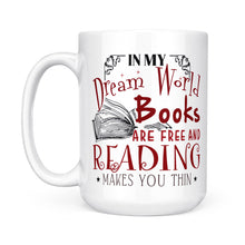 Load image into Gallery viewer, In My Dream World Books Are Free And Reading Makes You Thin Cup - White Mug