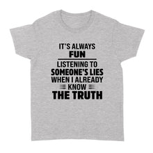 Load image into Gallery viewer, Its Always Fun Listening To Someones Lies When I Already Know The Truth - Standard Women's T-shirt
