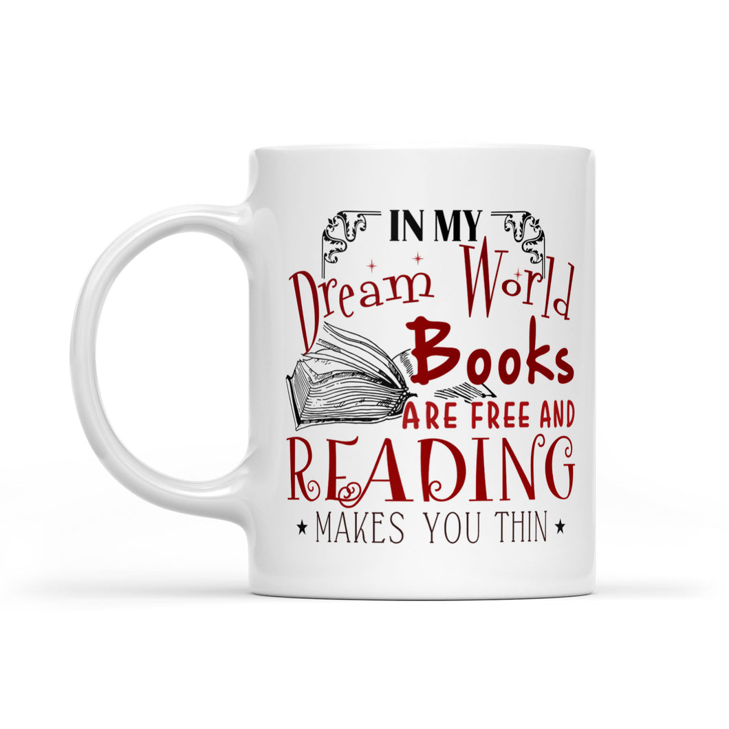 In My Dream World Books Are Free And Reading Makes You Thin Cup - White Mug