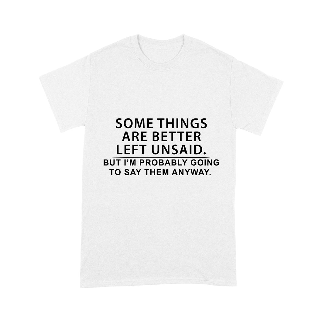 Some Things Are Better Left Unsaid, But I'm Probably Going To Say Them Anyway - Standard T-shirt