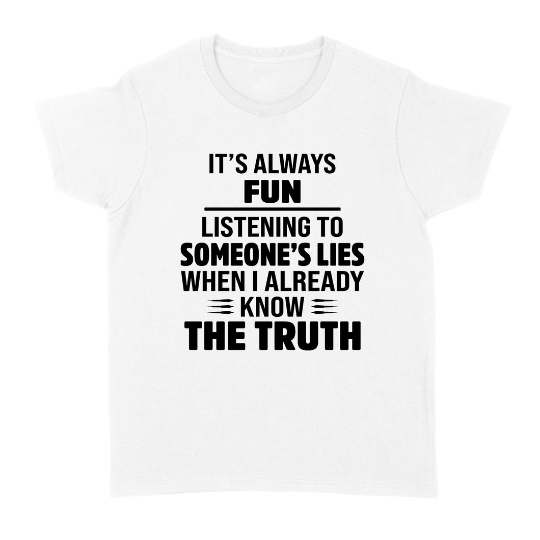 Its Always Fun Listening To Someones Lies When I Already Know The Truth - Standard Women's T-shirt
