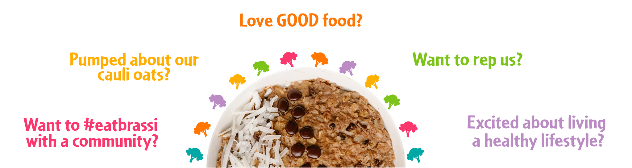Love GOOD food? Pumped about our Cauli oats? Want to rep us? Want to rep us Want to #eatbrassi with a community? Excited about living a healthy lifestyle?